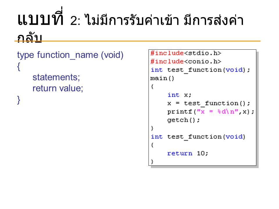 แบบที่ 2: ไม่มีการรับค่าเข้า มีการส่งค่า กลับ type function_name (void) { statements; return value; }