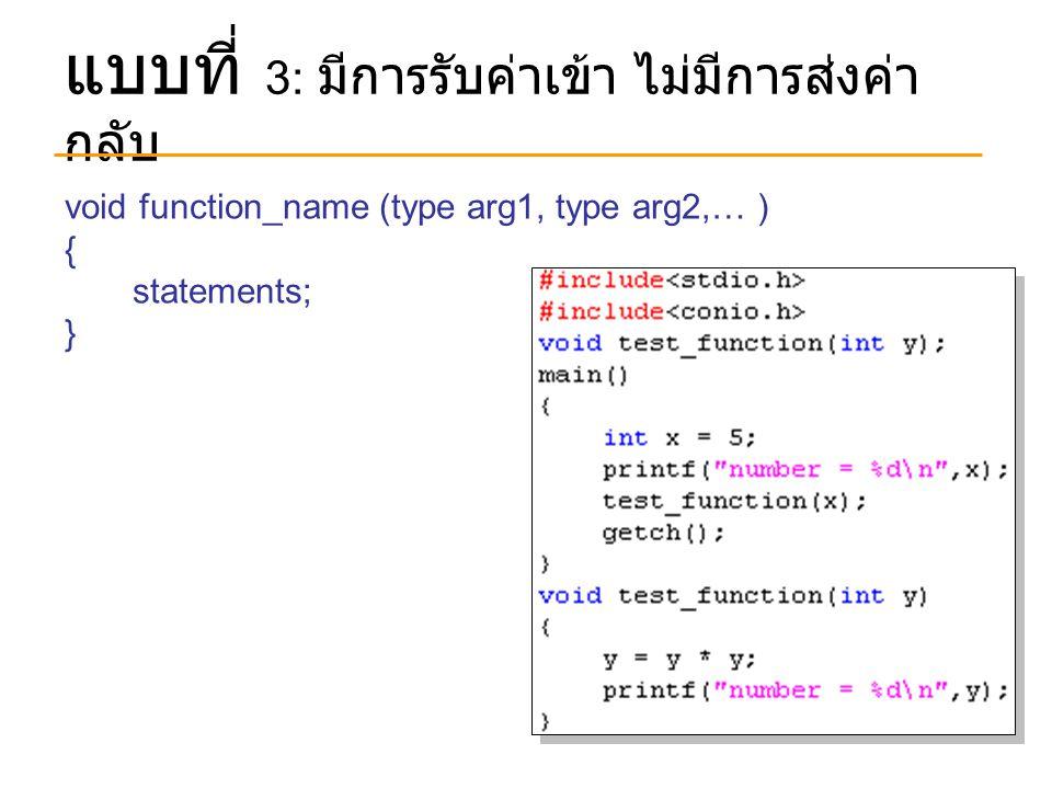แบบที่ 3: มีการรับค่าเข้า ไม่มีการส่งค่า กลับ void function_name (type arg1, type arg2,… ) { statements; }