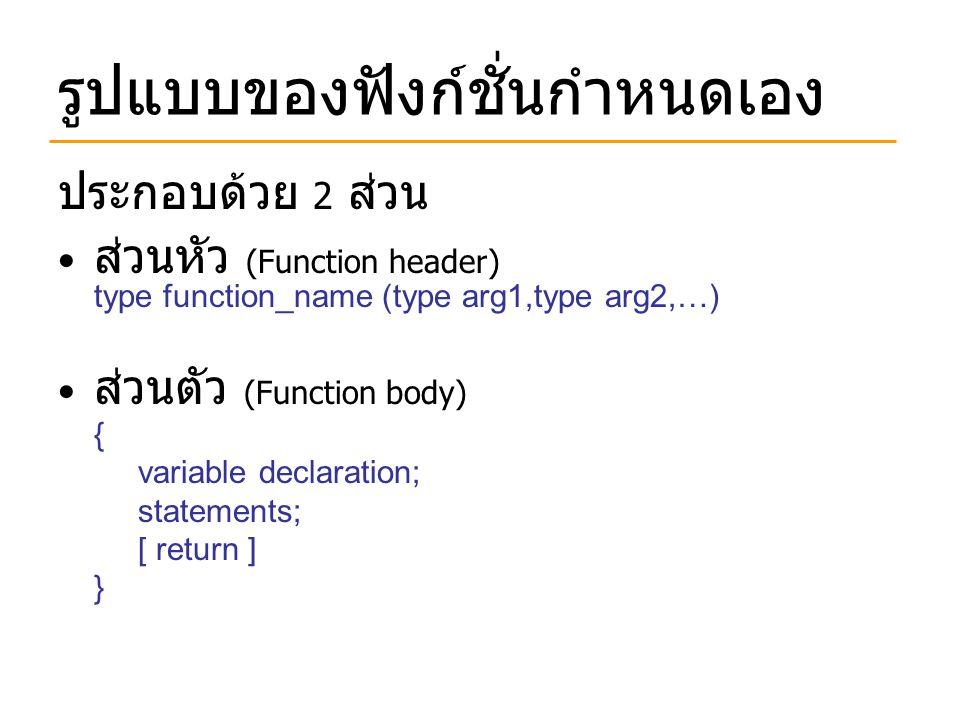 รูปแบบของฟังก์ชั่นกำหนดเอง ประกอบด้วย 2 ส่วน ส่วนหัว (Function header) type function_name (type arg1,type arg2,…) ส่วนตัว (Function body) { variable d