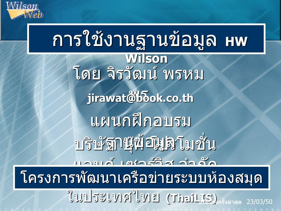 การใช้งานฐานข้อมูล HW Wilson การใช้งานฐานข้อมูล HW Wilson โดย จิรวัฒน์ พรหม พร jirawat@book.co.th บริษัท บุ๊ค โปรโมชั่น แอนด์ เซอร์วิส จำกัด โครงการพัฒนาเครือข่ายระบบห้องสมุด ในประเทศไทย (ThaiLIS) แผนกฝึกอบรม ฐานข้อมูล ปรับปรุงครั้งล่าสุด 23/03/50