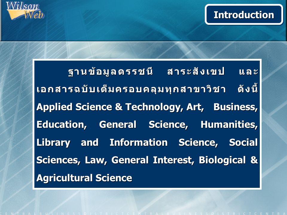 ฐานข้อมูลดรรชนี สาระสังเขป และ เอกสารฉบับเต็มครอบคลุมทุกสาขาวิชา ดังนี้ Applied Science & Technology, Art, Business, Education, General Science, Humanities, Library and Information Science, Social Sciences, Law, General Interest, Biological & Agricultural Science ฐานข้อมูลดรรชนี สาระสังเขป และ เอกสารฉบับเต็มครอบคลุมทุกสาขาวิชา ดังนี้ Applied Science & Technology, Art, Business, Education, General Science, Humanities, Library and Information Science, Social Sciences, Law, General Interest, Biological & Agricultural Science IntroductionIntroduction