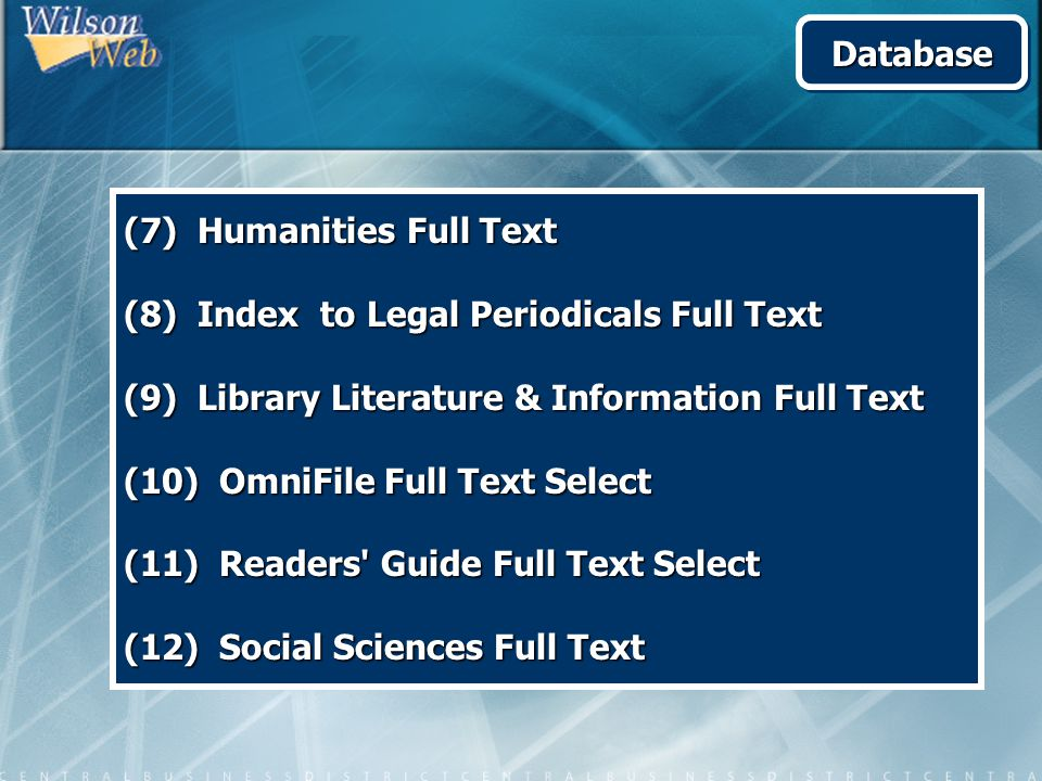 (7) Humanities Full Text (8) Index to Legal Periodicals Full Text (9) Library Literature & Information Full Text (10) OmniFile Full Text Select (11) Readers Guide Full Text Select (12) Social Sciences Full Text DatabaseDatabase