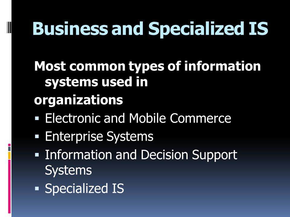Business and Specialized IS Most common types of information systems used in organizations  Electronic and Mobile Commerce  Enterprise Systems  Inf