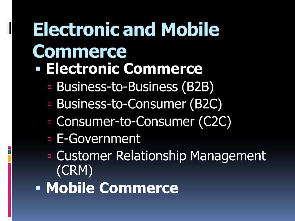 Electronic and Mobile Commerce  Electronic Commerce  Business-to-Business (B2B)  Business-to-Consumer (B2C)  Consumer-to-Consumer (C2C)  E-Government  Customer Relationship Management (CRM)  Mobile Commerce