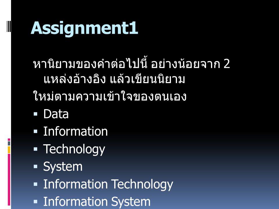 Assignment1 หานิยามของคำต่อไปนี้ อย่างน้อยจาก 2 แหล่งอ้างอิง แล้วเขียนนิยาม ใหม่ตามความเข้าใจของตนเอง  Data  Information  Technology  System  Information Technology  Information System