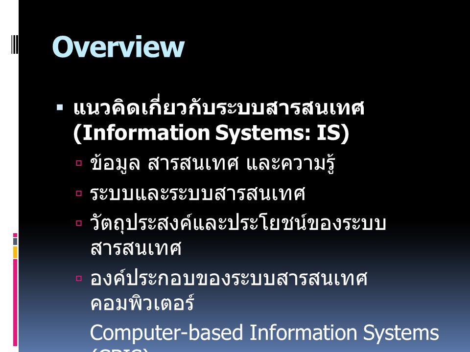 Overview  แนวคิดเกี่ยวกับระบบสารสนเทศ (Information Systems: IS)  ข้อมูล สารสนเทศ และความรู้  ระบบและระบบสารสนเทศ  วัตถุประสงค์และประโยชน์ของระบบ ส
