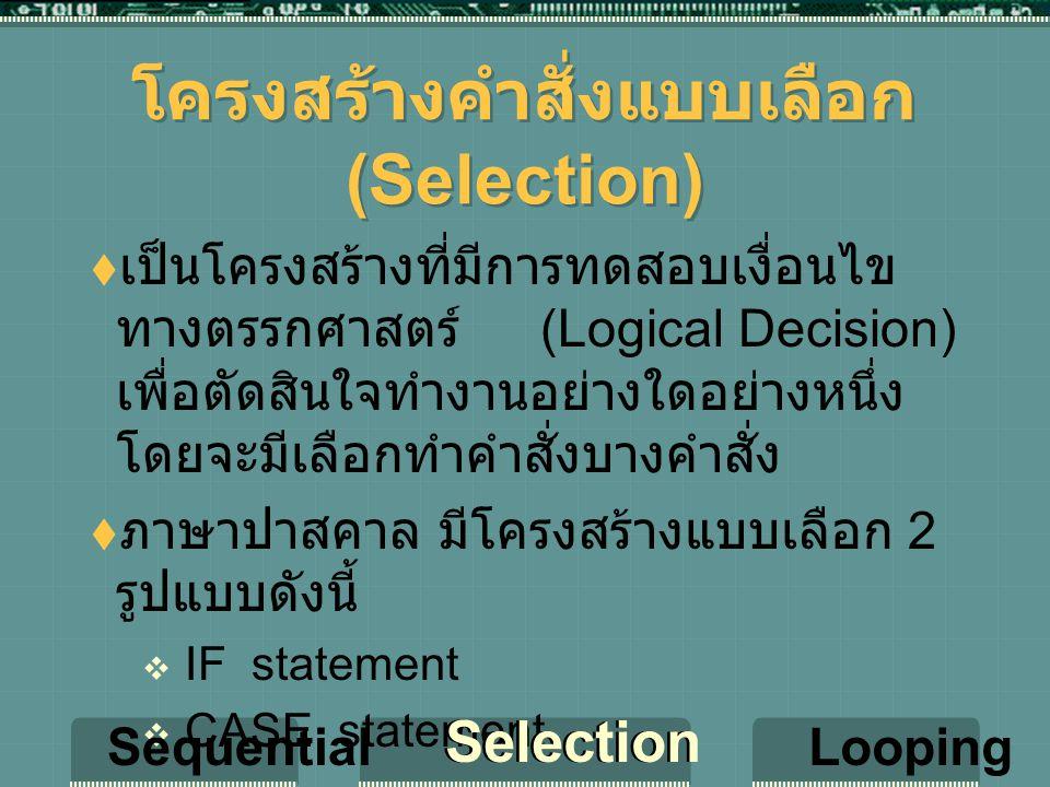 โครงสร้างคำสั่งแบบเลือก (Selection)  เป็นโครงสร้างที่มีการทดสอบเงื่อนไข ทางตรรกศาสตร์ (Logical Decision) เพื่อตัดสินใจทำงานอย่างใดอย่างหนึ่ง โดยจะมีเลือกทำคำสั่งบางคำสั่ง  ภาษาปาสคาล มีโครงสร้างแบบเลือก 2 รูปแบบดังนี้  IF statement  CASE statement Sequential Selection Looping Selection