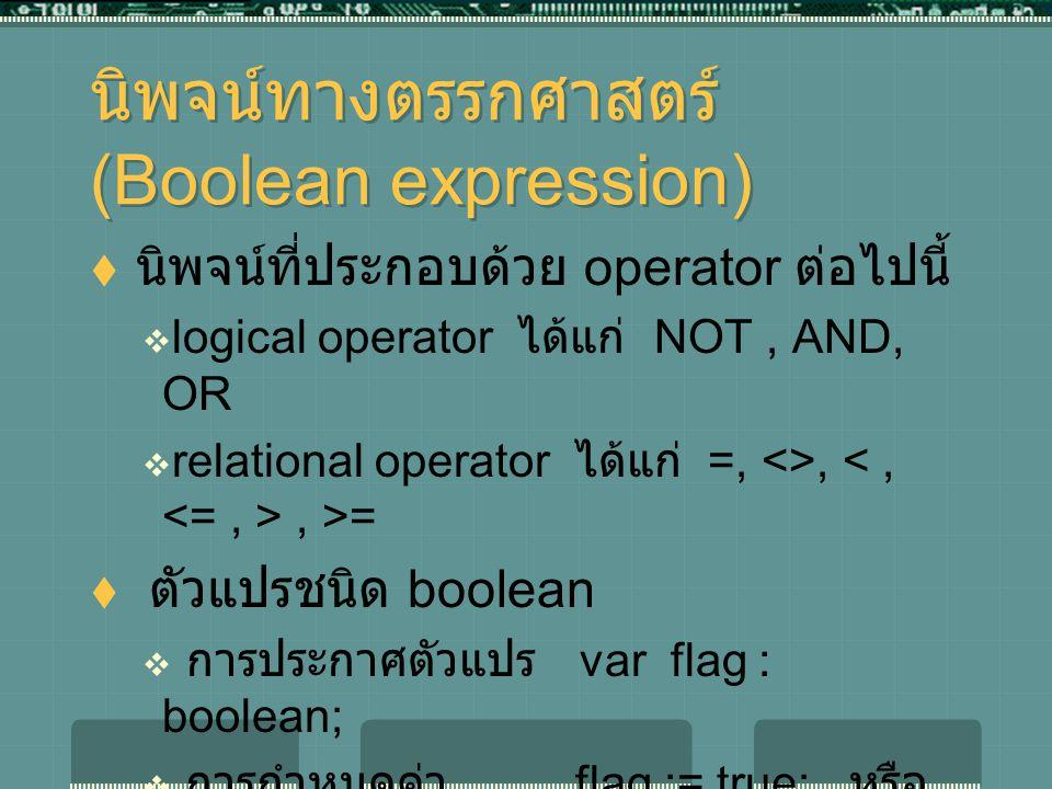 นิพจน์ทางตรรกศาสตร์ (Boolean expression)  นิพจน์ที่ประกอบด้วย operator ต่อไปนี้  logical operator ได้แก่ NOT, AND, OR  relational operator ได้แก่ =, <>,, >=  ตัวแปรชนิด boolean  การประกาศตัวแปร var flag : boolean;  การกำหนดค่า flag := true; หรือ flag := false;