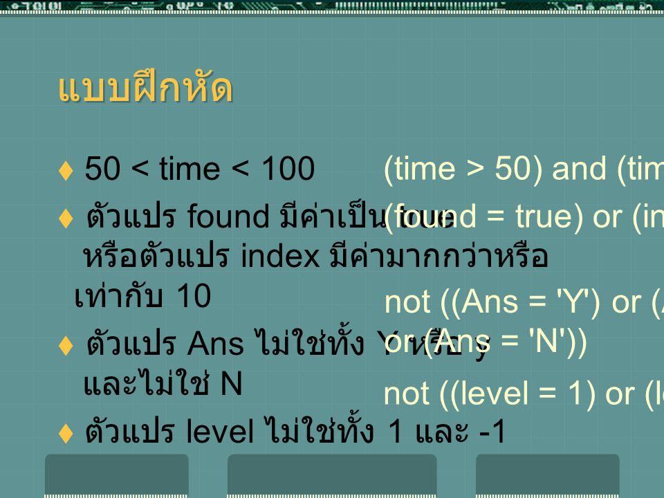 แบบฝึกหัด  50 < time < 100  ตัวแปร found มีค่าเป็น true หรือตัวแปร index มีค่ามากกว่าหรือ เท่ากับ 10  ตัวแปร Ans ไม่ใช่ทั้ง Y หรือ y และไม่ใช่ N  ตัวแปร level ไม่ใช่ทั้ง 1 และ -1 (time > 50) and (time < 100) (found = true) or (index >= 10) not ((Ans = Y ) or (Ans = y ) or (Ans = N )) not ((level = 1) or (level = -1))