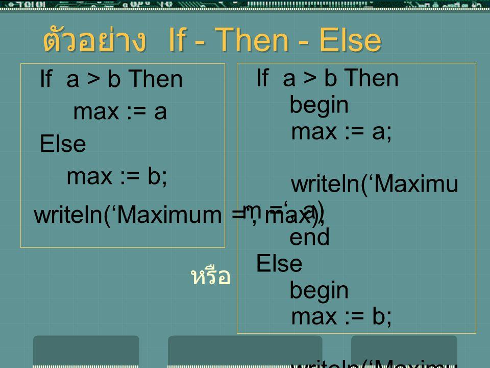 ตัวอย่าง If - Then - Else If a > b Then max := a Else max := b; If a > b Then begin max := a; writeln('Maximu m =', a) end Else begin max := b; writeln('Maximu m =', b) end; หรือ writeln('Maximum =', max);