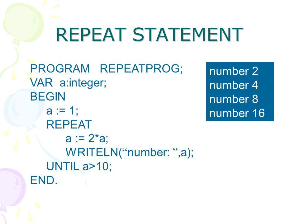 "REPEAT STATEMENT PROGRAM REPEATPROG; VAR a:integer; BEGIN a := 1; REPEAT a := 2*a; WRITELN( "" number: "",a); UNTIL a>10; END. number 2 number 4 number"