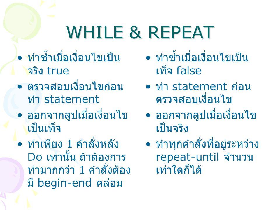 WHILE & REPEAT ทำซ้ำเมื่อเงื่อนไขเป็น จริง true ตรวจสอบเงื่อนไขก่อน ทำ statement ออกจากลูปเมื่อเงื่อนไข เป็นเท็จ ทำเพียง 1 คำสั่งหลัง Do เท่านั้น ถ้าต