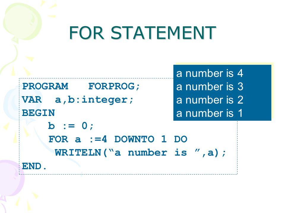 "FOR STATEMENT PROGRAM FORPROG; VAR a,b:integer; BEGIN b := 0; FOR a :=4 DOWNTO 1 DO WRITELN(""a number is "",a); END. a number is 4 a number is 3 a numb"