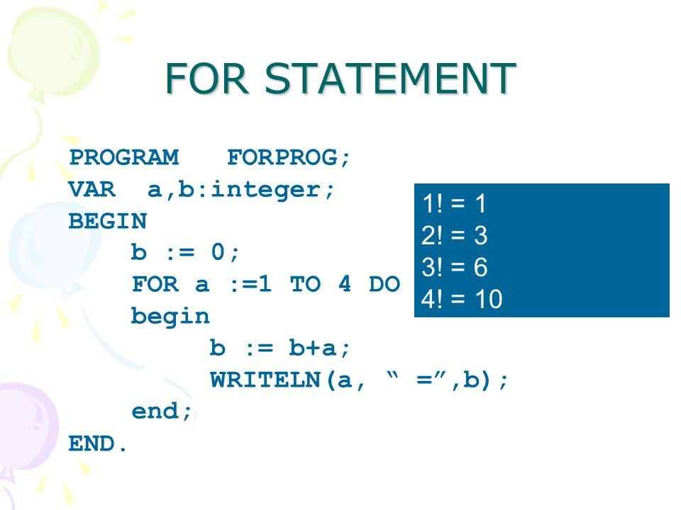 """FOR STATEMENT PROGRAM FORPROG; VAR a,b:integer; BEGIN b := 0; FOR a :=1 TO 4 DO begin b := b+a; WRITELN(a, """" ="""",b); end; END. 1! = 1 2! = 3 3! = 6 4!"""