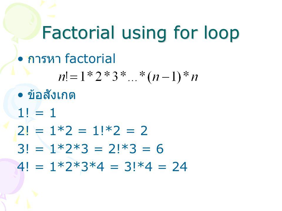Factorial using for loop การหา factorial ข้อสังเกต 1! = 1 2! = 1*2 = 1!*2 = 2 3! = 1*2*3 = 2!*3 = 6 4! = 1*2*3*4 = 3!*4 = 24