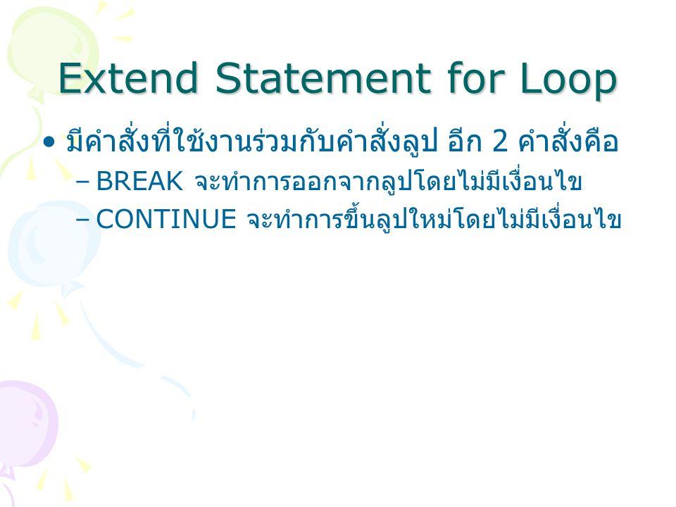 Extend Statement for Loop มีคำสั่งที่ใช้งานร่วมกับคำสั่งลูป อีก 2 คำสั่งคือ –BREAK จะทำการออกจากลูปโดยไม่มีเงื่อนไข –CONTINUE จะทำการขึ้นลูปใหม่โดยไม่