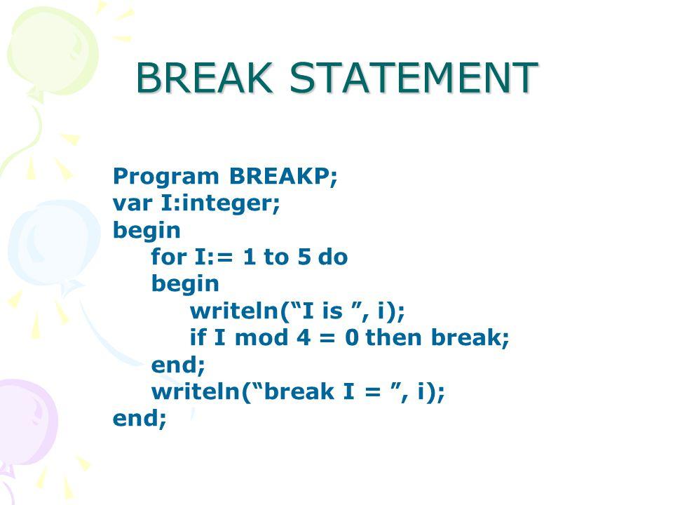 "BREAK STATEMENT Program BREAKP; var I:integer; begin for I:= 1 to 5 do begin writeln( "" I is "", i); if I mod 4 = 0 then break; end; writeln( "" break I"