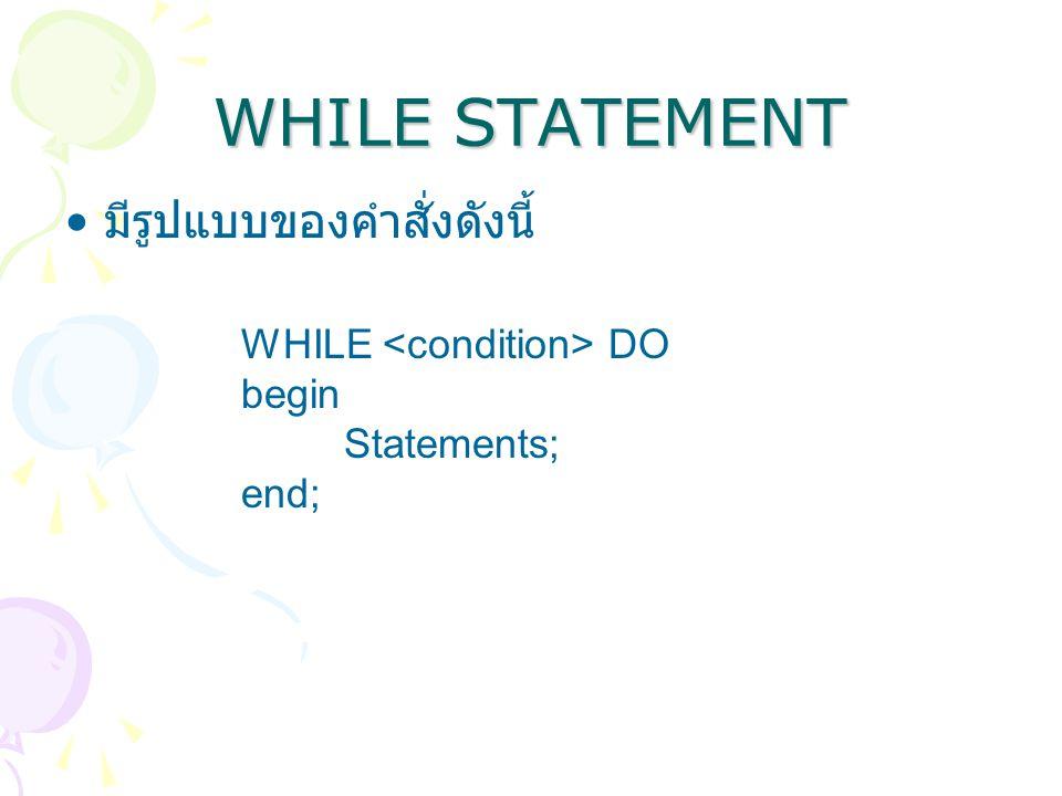 WHILE STATEMENT มีรูปแบบของคำสั่งดังนี้ WHILE DO begin Statements; end;