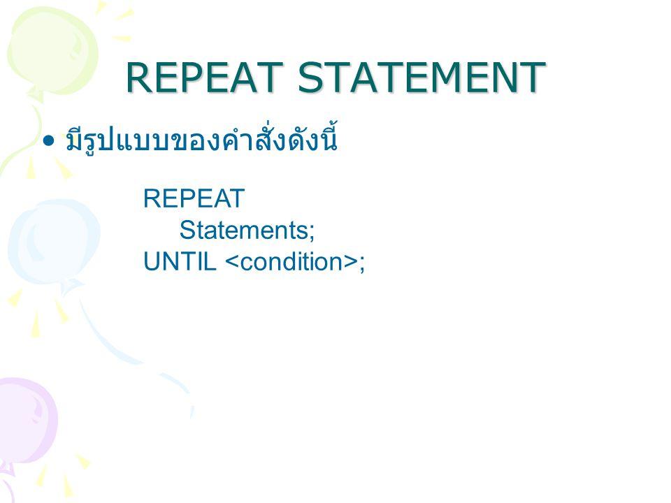 REPEAT STATEMENT มีรูปแบบของคำสั่งดังนี้ REPEAT Statements; UNTIL ;