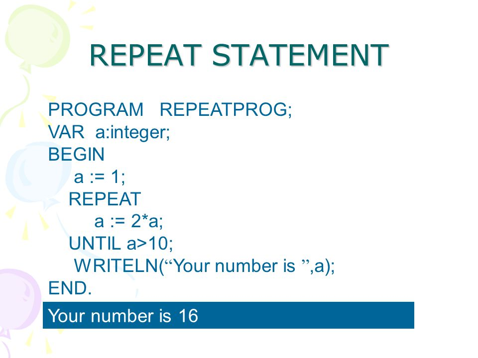 "REPEAT STATEMENT PROGRAM REPEATPROG; VAR a:integer; BEGIN a := 1; REPEAT a := 2*a; UNTIL a>10; WRITELN( "" Your number is "",a); END. Your number is 16"