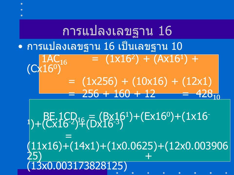 การแปลงเลขฐาน 16 การแปลงเลขฐาน 16 เป็นเลขฐาน 10 1AC 16 = (1x16 2 ) + (Ax16 1 ) + (Cx16 0 ) = (1x256) + (10x16) + (12x1) = 256 + 160 + 12 = 428 10 BE.1CD 16 = (Bx16 1 )+(Ex16 0 )+(1x16 - 1 )+(Cx16 -2 )+(Dx16 -3 ) = (11x16)+(14x1)+(1x0.0625)+(12x0.003906 25) + (13x0.003173828125) = 176+14+0.0625+0.046875+0.04125976562 5 = 190.150634765625 10