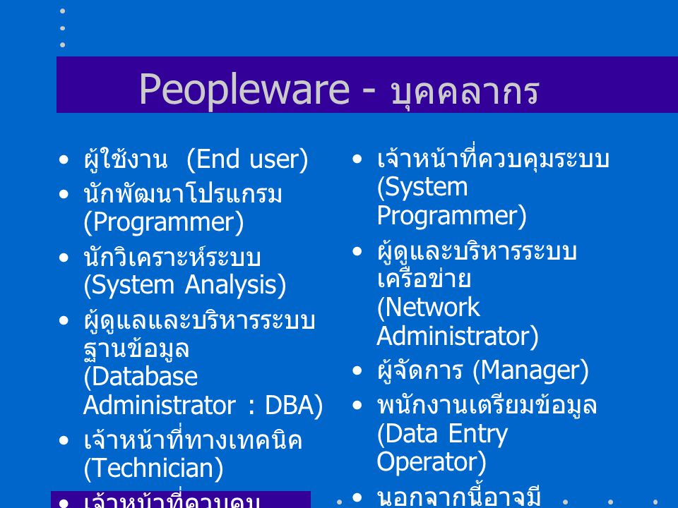 Peopleware - บุคคลากร ผู้ใช้งาน (End user) นักพัฒนาโปรแกรม (Programmer) นักวิเคราะห์ระบบ (System Analysis) ผู้ดูแลและบริหารระบบ ฐานข้อมูล (Database Administrator : DBA) เจ้าหน้าที่ทางเทคนิค (Technician) เจ้าหน้าที่ควบคุม อุปกรณ์ (Computer Operator) เจ้าหน้าที่ควบคุมระบบ (System Programmer) ผู้ดูและบริหารระบบ เครือข่าย (Network Administrator) ผู้จัดการ (Manager) พนักงานเตรียมข้อมูล (Data Entry Operator) นอกจากนี้อาจมี ตำแหน่งอื่น ๆ ที่ถูก กำหนดขึ้นตามงานที่ รับผิดชอบในหน่วยงาน หนึ่ง ๆ