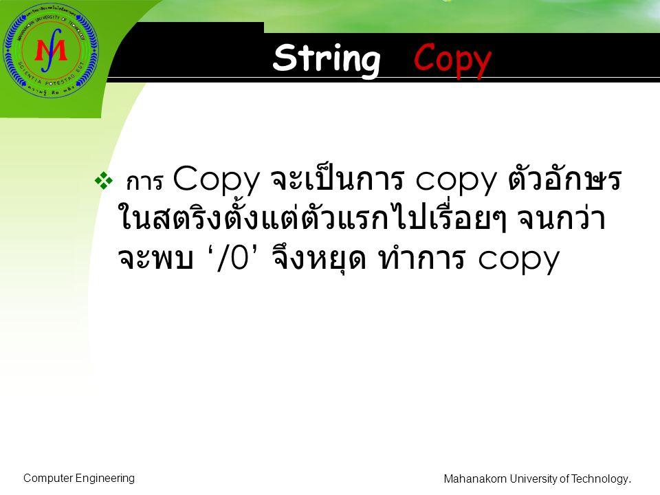Computer Engineering Mahanakorn University of Technology. String Copy  การ Copy จะเป็นการ copy ตัวอักษร ในสตริงตั้งแต่ตัวแรกไปเรื่อยๆ จนกว่า จะพบ '/0
