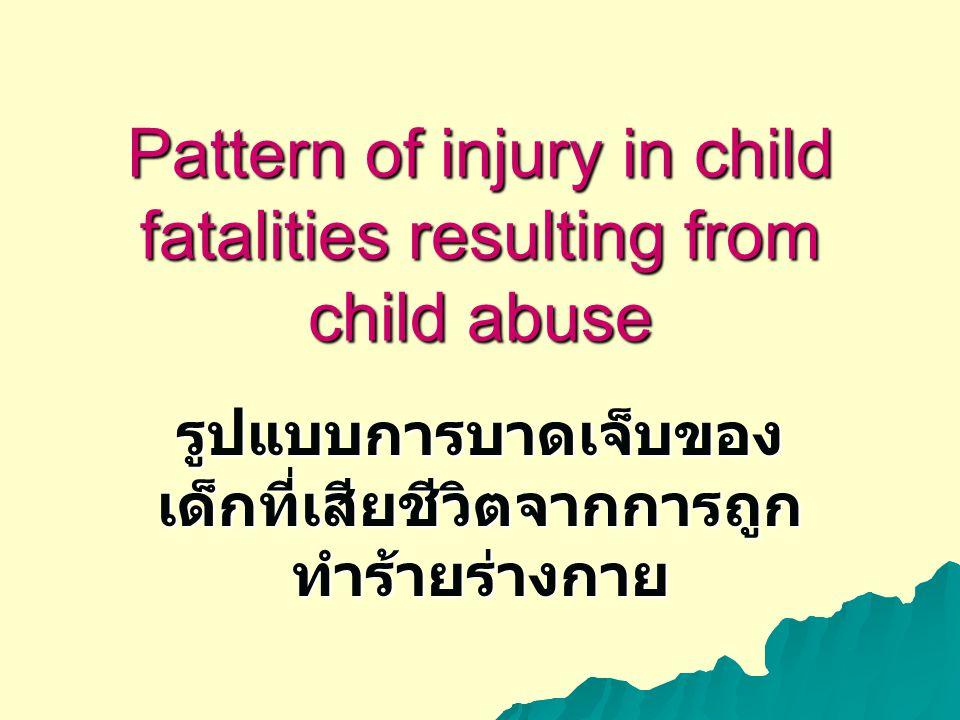 Pattern of injury in child fatalities resulting from child abuse รูปแบบการบาดเจ็บของ เด็กที่เสียชีวิตจากการถูก ทำร้ายร่างกาย