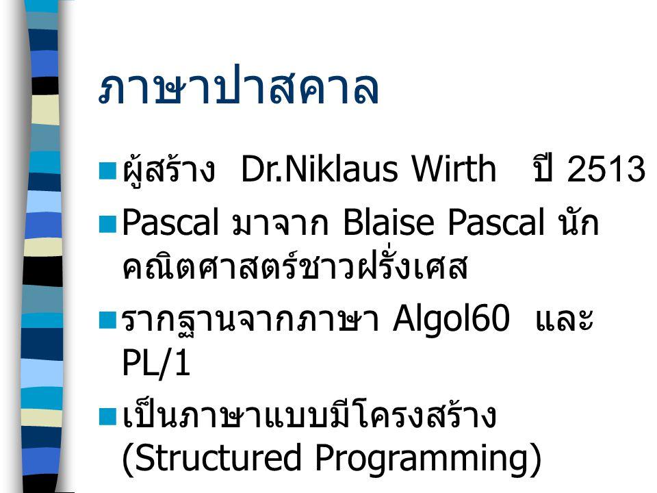 ภาษาปาสคาล ผู้สร้าง Dr.Niklaus Wirth ปี 2513 Pascal มาจาก Blaise Pascal นัก คณิตศาสตร์ชาวฝรั่งเศส รากฐานจากภาษา Algol60 และ PL/1 เป็นภาษาแบบมีโครงสร้าง (Structured Programming)