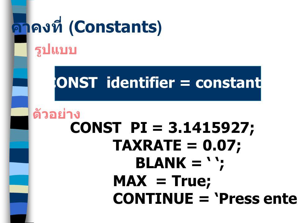 ค่าคงที่ (Constants) รูปแบบ CONST identifier = constant; ตัวอย่าง CONST PI = 3.1415927; TAXRATE = 0.07; BLANK = ' '; MAX = True; CONTINUE = 'Press enter to continue..';