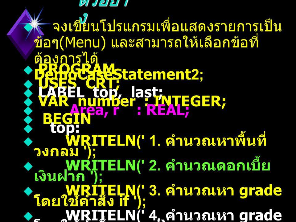 ตัวอย่า ง  เขียนโปรแกรมให้อ่านเลข 2 จำนวนจาก คีย์บอร์ดเพื่อทำการบวก หรือคูณหรือหารอัน ใดอันหนึ่ง ตามแต่จะเลือกแล้วแสดงผลลัพธ์ ด้วย  PROGRAM Demo_CASE_Statement;  USES CRT;  VAR first, second, result : REAL;  choice : CHAR;  BEGIN  WRITE( Enter two Numbers separated by space );  READLN( first, second );  WRITE( Enter Operation ( +, -, *, /)' );  READLN( choice );  CASE choice of  + : result := first + second;  - : result := first - second;  * : result := first * second;  / : result := first / second  ELSE  BEGIN  result := 0;  WRITELN( Invalid Operation Retry again );  END;  WRITELN(first:4:2, choice, second:4:2, = , result:8:2 );  END.