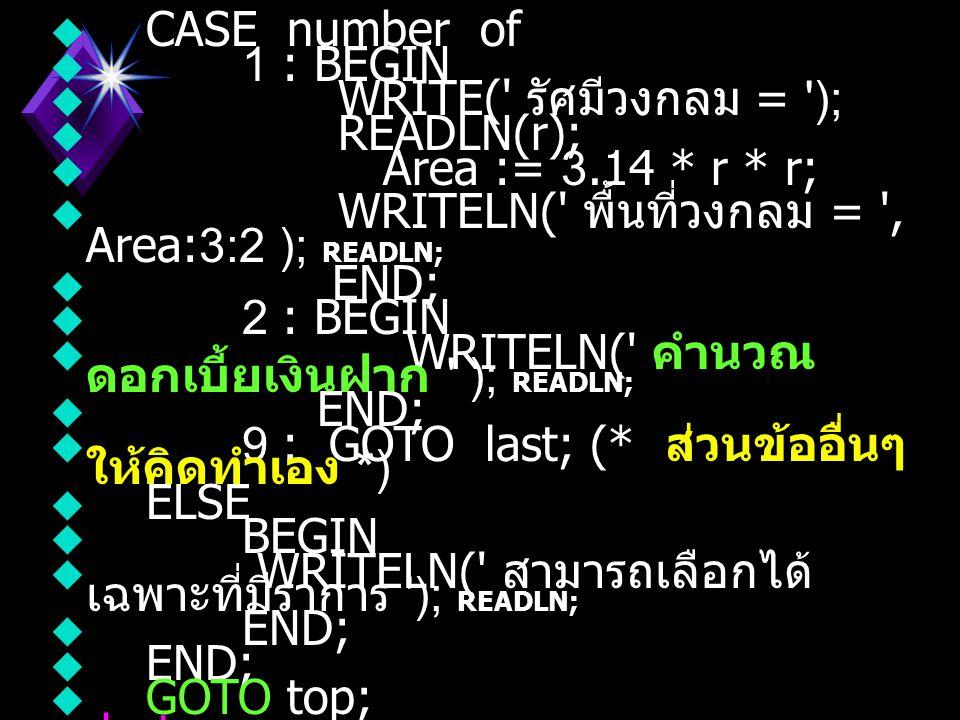 ตัวอย่า ง  จงเขียนโปรแกรมเพื่อแสดงรายการเป็น ข้อๆ (Menu) และสามารถให้เลือกข้อที่ ต้องการได้  PROGRAM DemoCaseStatement2;  USES CRT;  LABEL top, last;  VAR number : INTEGER;  Area, r : REAL;  BEGIN  top:  WRITELN( 1.