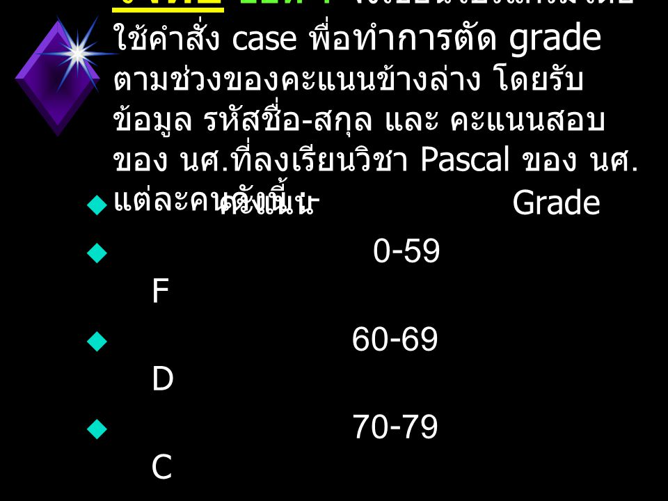  CASE number of  1 : BEGIN  WRITE( รัศมีวงกลม = );  READLN(r);  Area := 3.14 * r * r;  WRITELN( พื้นที่วงกลม = , Area:3:2 ); READLN;  END;  2 : BEGIN  WRITELN( คำนวณ ดอกเบี้ยเงินฝาก ); READLN;  END;  9 : GOTO last; (* ส่วนข้ออื่นๆ ให้คิดทำเอง *)  ELSE  BEGIN  WRITELN( สามารถเลือกได้ เฉพาะที่มีราการ ); READLN;  END;  GOTO top;  last:  END.