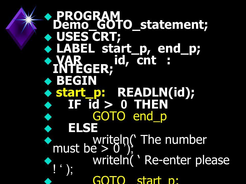 GOTO Statement เป็น คำสั่งที่ให้กระโดดข้ามไปทำ คำสั่งในบรรทัดที่ระบุ โดยไม่มี เงื่อนไข GOTO Statement เป็น คำสั่งที่ให้กระโดดข้ามไปทำ คำสั่งในบรรทัดที่ระบุ โดยไม่มี เงื่อนไข  รูปแบบ GOTO label;  เช่น GOTO start_point;  GOTO end_point;