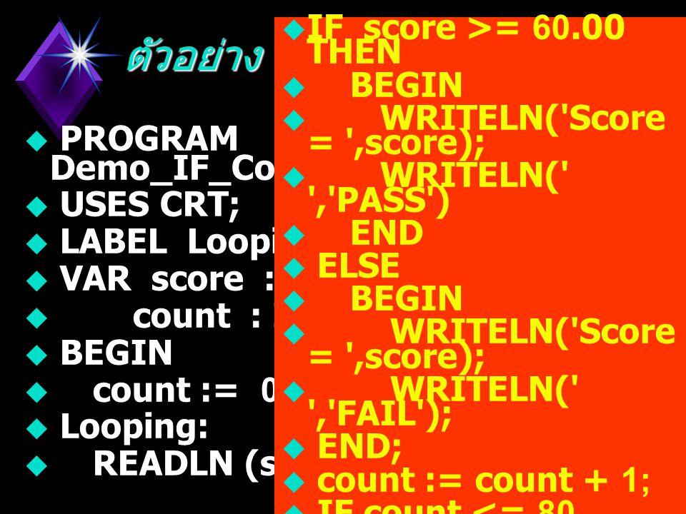 ตัวอย่าง  PROGRAM Demo_IF_Condition_1;  USES CRT;  VAR score : REAL;  count : INTEGER;  BEGIN  READLN(score);  IF score >= 60.00 THEN  WRITELN( PASS )  ELSE  WRITELN( FAIL );  END.