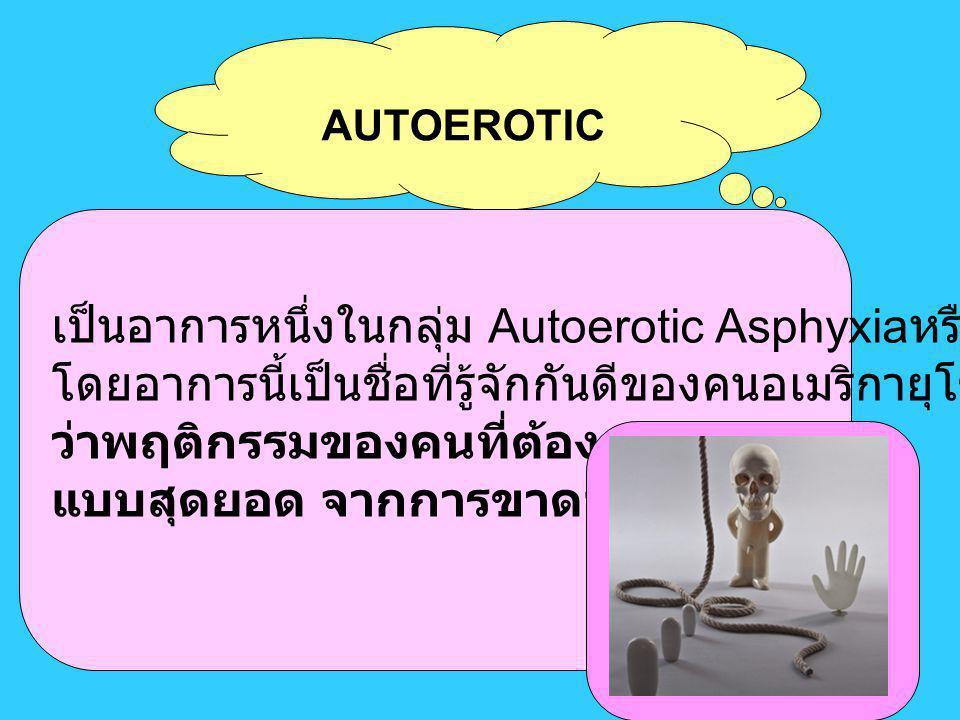 AUTOEROTIC เป็นอาการหนึ่งในกลุ่ม Autoerotic Asphyxia หรือ โดยอาการนี้เป็นชื่อที่รู้จักกันดีของคนอเมริกายุโรปและญี่ปุ่น ว่าพฤติกรรมของคนที่ต้องการความส
