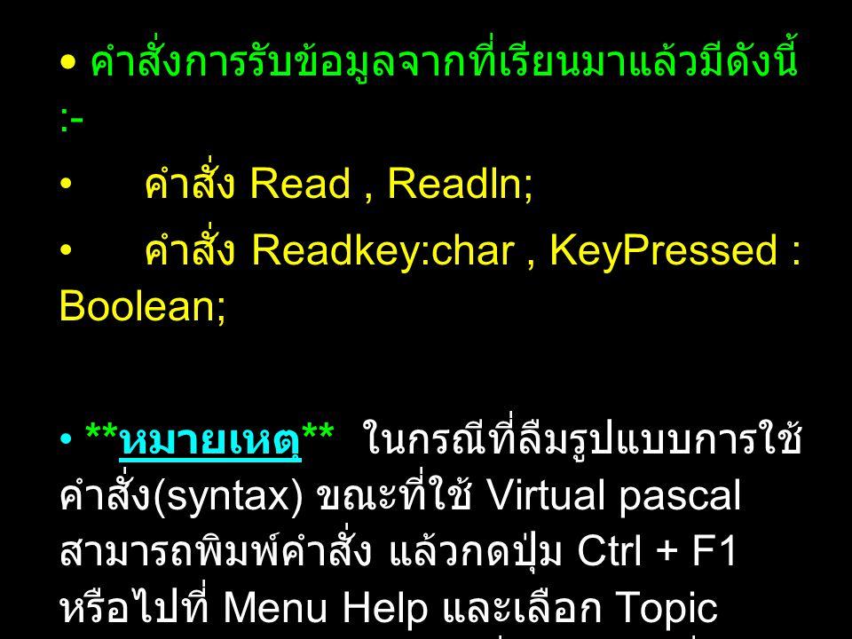 คำสั่งการรับข้อมูลจากที่เรียนมาแล้วมีดังนี้ :- คำสั่ง Read, Readln; คำสั่ง Readkey:char, KeyPressed : Boolean; ** หมายเหตุ ** ในกรณีที่ลืมรูปแบบการใช้ คำสั่ง (syntax) ขณะที่ใช้ Virtual pascal สามารถพิมพ์คำสั่ง แล้วกดปุ่ม Ctrl + F1 หรือไปที่ Menu Help และเลือก Topic search จะมีหน้าต่างเล็กที่อธิบายคำสั่งพร้อม ด้วยตัวอย่างง่ายๆ ประกอบการใช้คำสั่งนั้นๆ