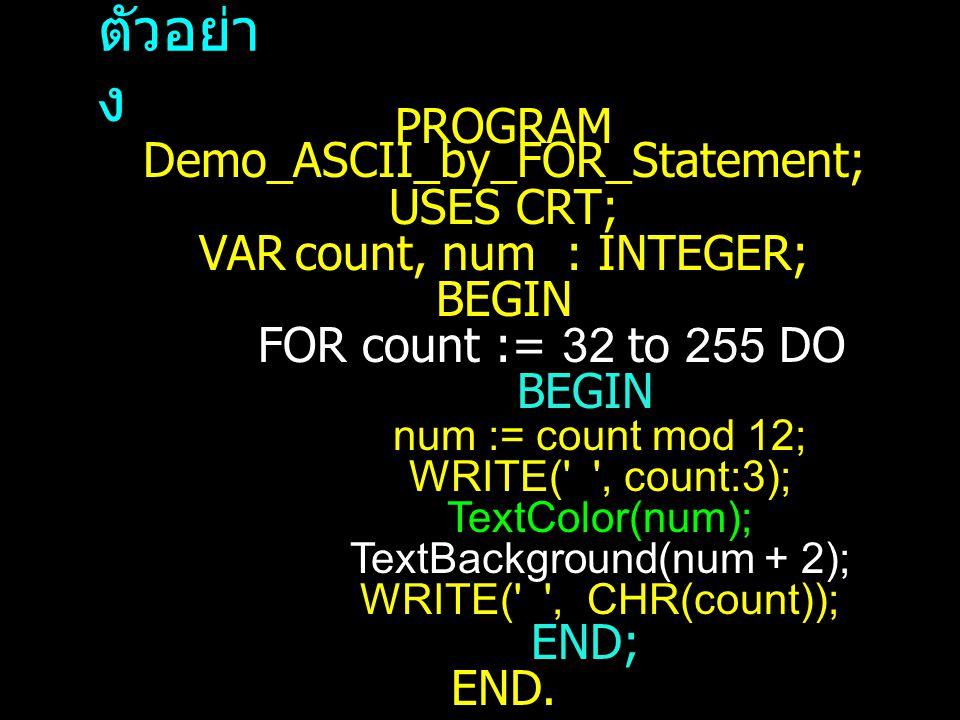 ตัวอย่า ง PROGRAM Demo_ASCII_by_FOR_Statement; USES CRT; VARcount, num : INTEGER; BEGIN FOR count := 32 to 255 DO BEGIN num := count mod 12; WRITE( , count:3); TextColor(num); TextBackground(num + 2); WRITE( , CHR(count)); END; END.