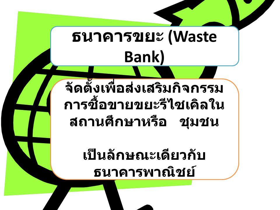 ธนาคารขยะ (Waste Bank) จัดตั้งเพื่อส่งเสริมกิจกรรม การซื้อขายขยะรีไซเคิลใน สถานศึกษาหรือ ชุมชน เป็นลักษณะเดียวกับ ธนาคารพาณิชย์