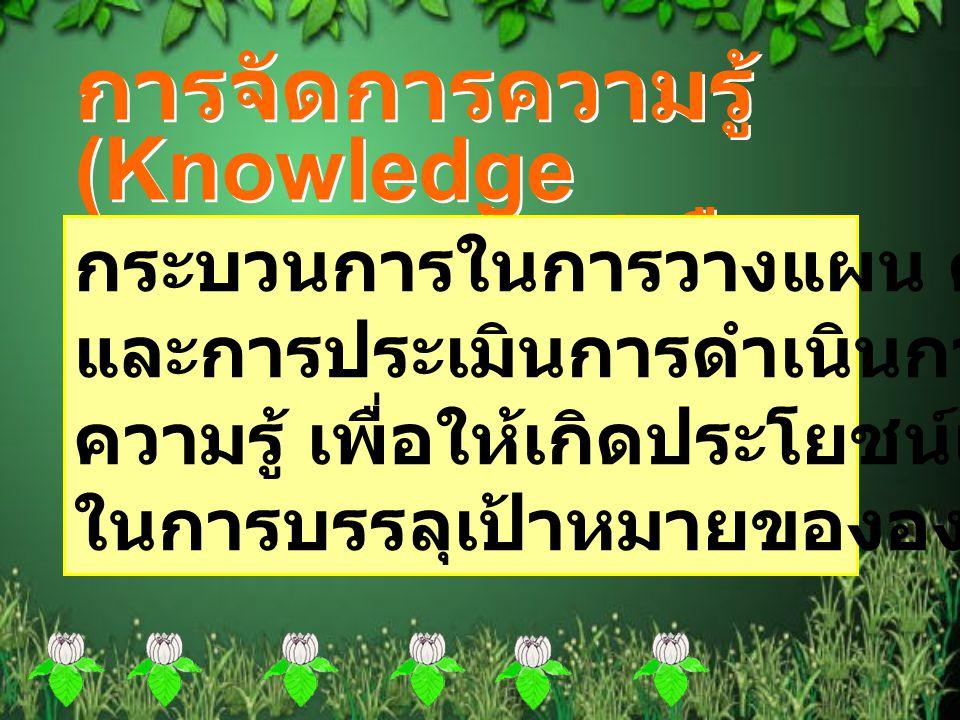 การจัดการความรู้ (Knowledge Management) คือ การจัดการความรู้ (Knowledge Management) คือ กระบวนการในการวางแผน ดำเนินการ และการประเมินการดำเนินการที่เกี