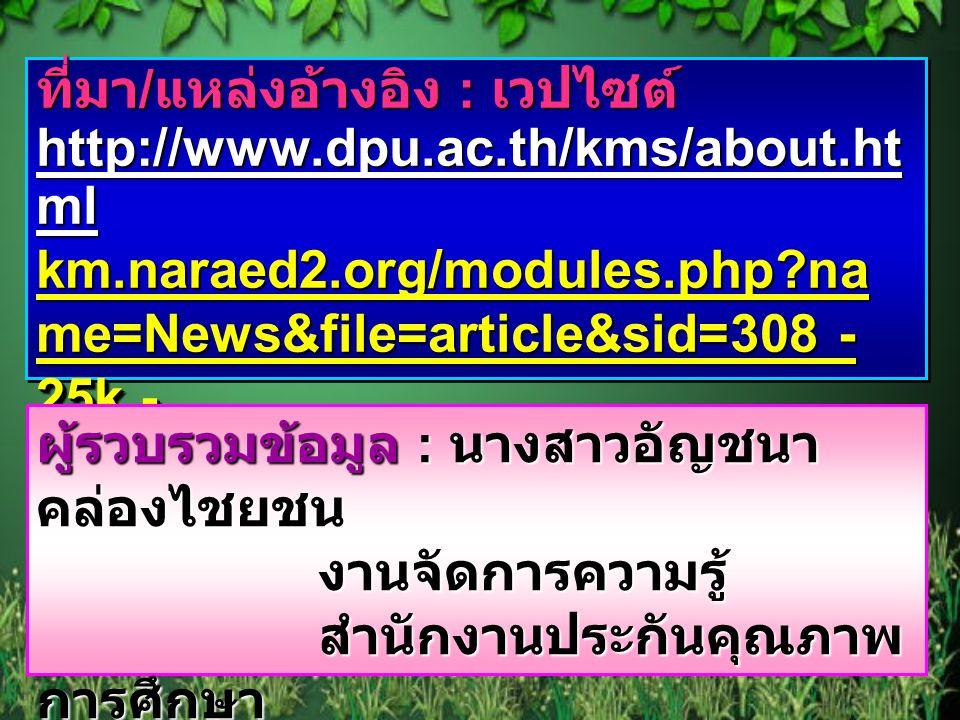 ที่มา / แหล่งอ้างอิง : เวปไซต์ http://www.dpu.ac.th/kms/about.ht ml km.naraed2.org/modules.php?na me=News&file=article&sid=308 - 25k - http://www.ecba