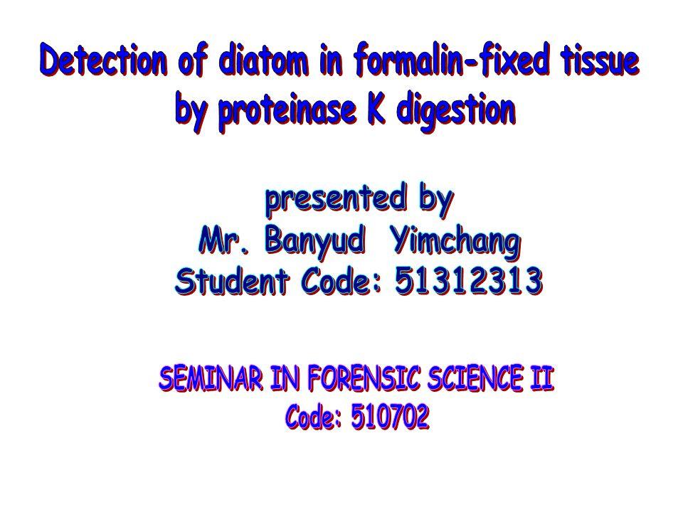 การตรวจหา Diatom มีการศึกษาในกรณีที่มีการ จมน้ำตาย ด้วยการย่อยของ Enzyme Proteinase K โดยการใช้ Formalin ช่วยในการรักษาสภาพของ เนื้อเยื่อปอด ซึ่ง Formalin เป็นตัวช่วยอีกทางหนึ่ง ที่ สามารถลดการติดเชื้อที่ก่อให้เกิดโรค นอกจากนี้ยัง ศึกษาผลกระทบของ Hydrogen peroxide โดยที่ เนื้อเยื่อถูก Fixed ด้วย Formalin ที่ความเข้มขึ้น 0.01 โมล มี Tris-HCL (pH7.5) มีส่วนประกอบของ Sodium dodecyl sulfate (SDS) ( สารที่ทำให้เป็นกลาง ไม่ให้เนื้อเยื่อเกิดการย่อยสลาย ) อาจจะมีหรือไม่มี Glycine ที่เวลา 6 และ 12 ชั่วโมง ที่อุณหภูมิ 80 องศา ใน Incubator แล้วนำไปตรวจวิเคราะห์ไดอะตอมทั้งเชิง ปริมาณและเชิงคุณภาพ