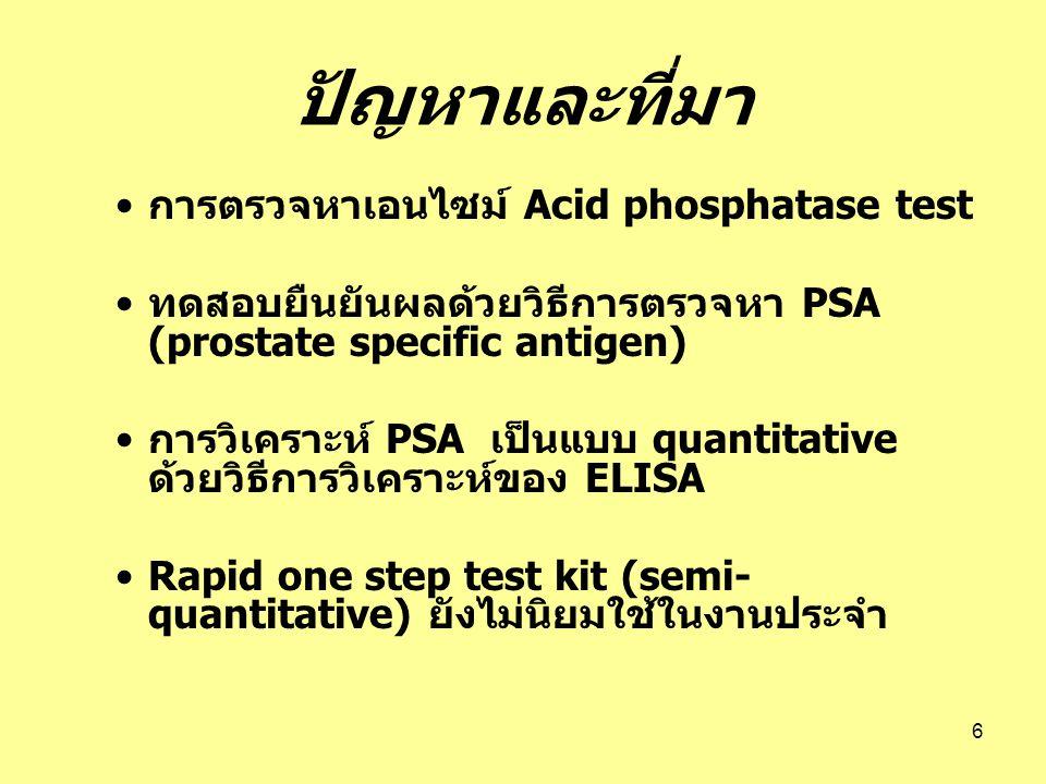 6 ปัญหาและที่มา การตรวจหาเอนไซม์ Acid phosphatase test ทดสอบยืนยันผลด้วยวิธีการตรวจหา PSA (prostate specific antigen) การวิเคราะห์ PSA เป็นแบบ quantit