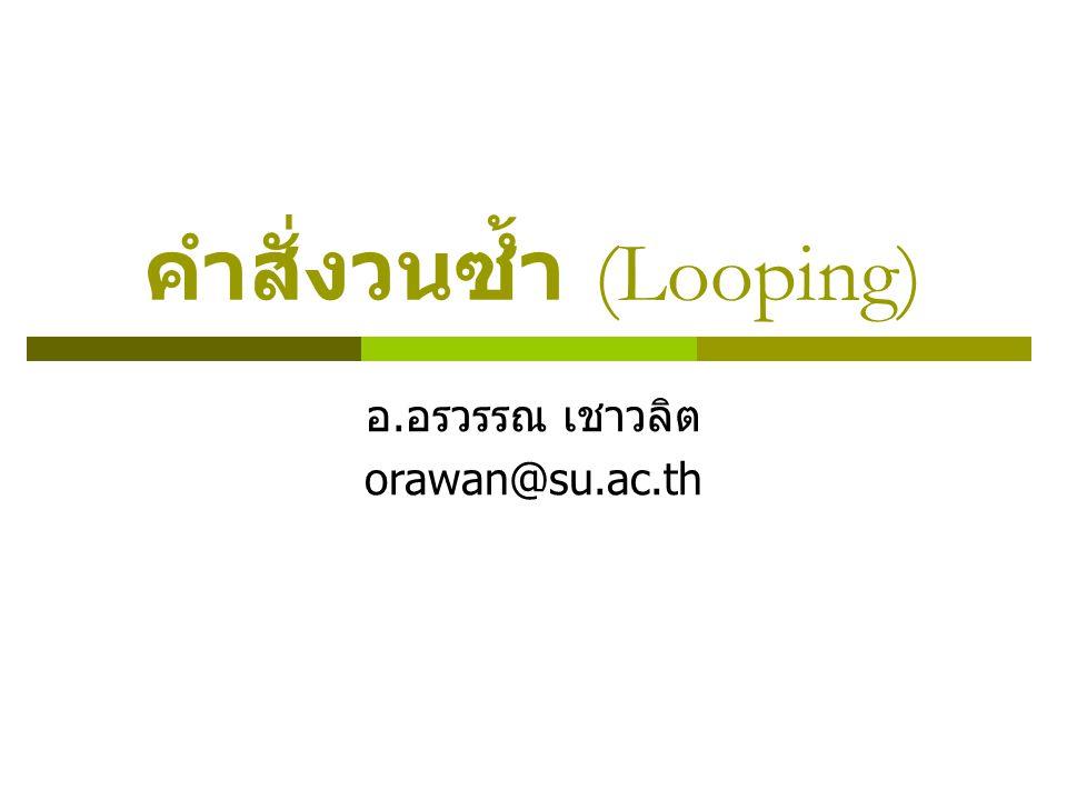 คำสั่งวนซ้ำ (Looping) อ. อรวรรณ เชาวลิต orawan@su.ac.th