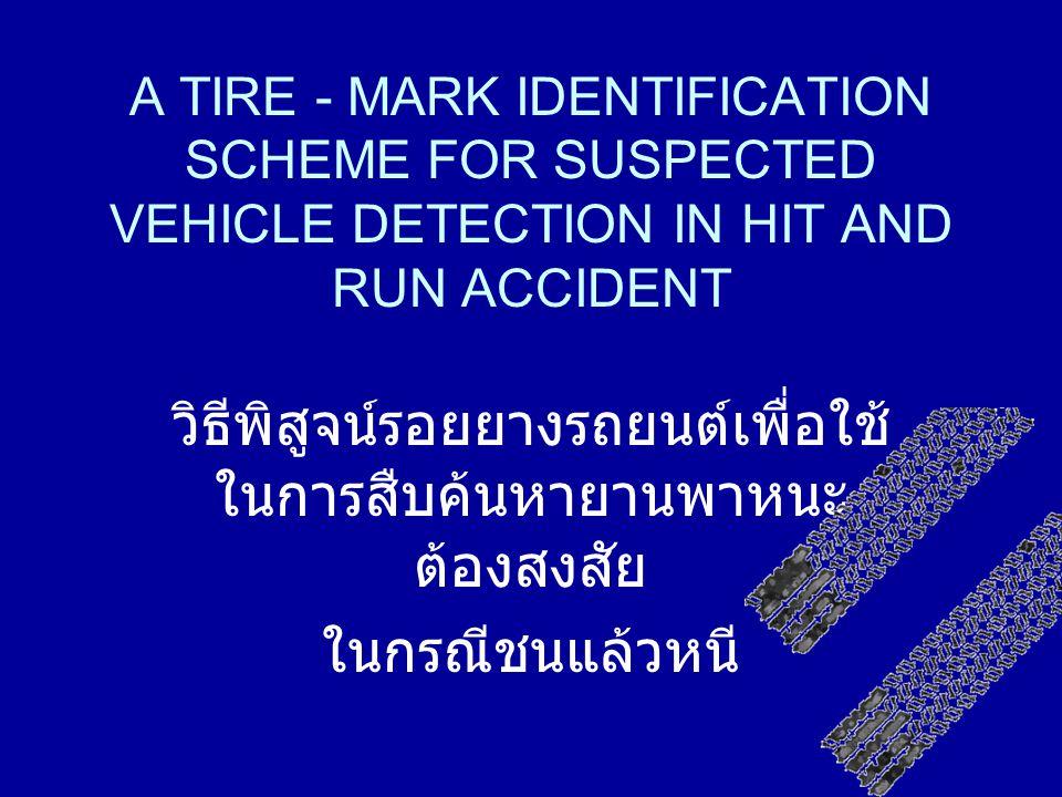 A TIRE - MARK IDENTIFICATION SCHEME FOR SUSPECTED VEHICLE DETECTION IN HIT AND RUN ACCIDENT วิธีพิสูจน์รอยยางรถยนต์เพื่อใช้ ในการสืบค้นหายานพาหนะ ต้องสงสัย ในกรณีชนแล้วหนี