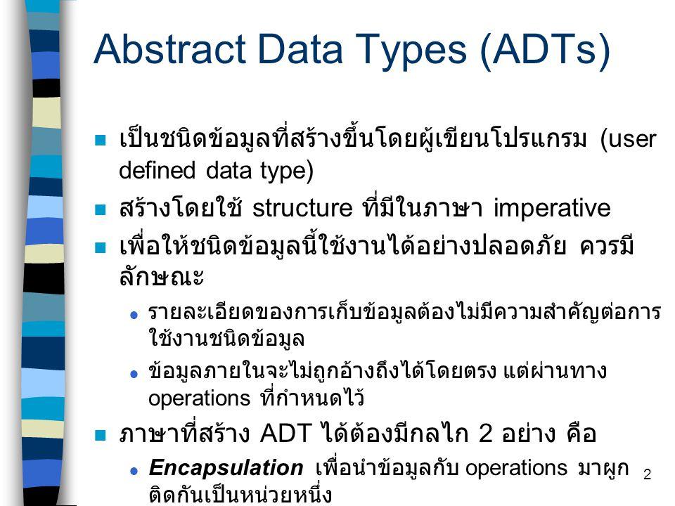 2 Abstract Data Types (ADTs) เป็นชนิดข้อมูลที่สร้างขึ้นโดยผู้เขียนโปรแกรม (u ser defined data type ) สร้างโดยใช้ structure ที่มีในภาษา imperative เพื่อให้ชนิดข้อมูลนี้ใช้งานได้อย่างปลอดภัย ควรมี ลักษณะ  รายละเอียดของการเก็บข้อมูลต้องไม่มีความสำคัญต่อการ ใช้งานชนิดข้อมูล  ข้อมูลภายในจะไม่ถูกอ้างถึงได้โดยตรง แต่ผ่านทาง operations ที่กำหนดไว้ ภาษาที่สร้าง ADT ได้ต้องมีกลไก 2 อย่าง คือ  Encapsulation เพื่อนำข้อมูลกับ operations มาผูก ติดกันเป็นหน่วยหนึ่ง  Information hiding เพื่อกำหนดขอบเขตในการอ้างถึง ข้อมูลหรือ operations ของชนิด ข้อมูลหนึ่ง ๆ ตัวอย่างเช่น ภาษา Modula-2, Ada --> object- based