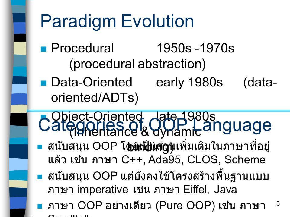 3 Paradigm Evolution Procedural 1950s -1970s (procedural abstraction) Data-Oriented early 1980s(data- oriented/ADTs) Object-Orientedlate 1980s (Inheritance & dynamic binding) Categories of OOP Language สนับสนุน OOP โดยเป็นส่วนเพิ่มเติมในภาษาที่อยู่ แล้ว เช่น ภาษา C++, Ada95, CLOS, Scheme สนับสนุน OOP แต่ยังคงใช้โครงสร้างพื้นฐานแบบ ภาษา imperative เช่น ภาษา Eiffel, Java ภาษา OOP อย่างเดียว (Pure OOP) เช่น ภาษา Smalltalk