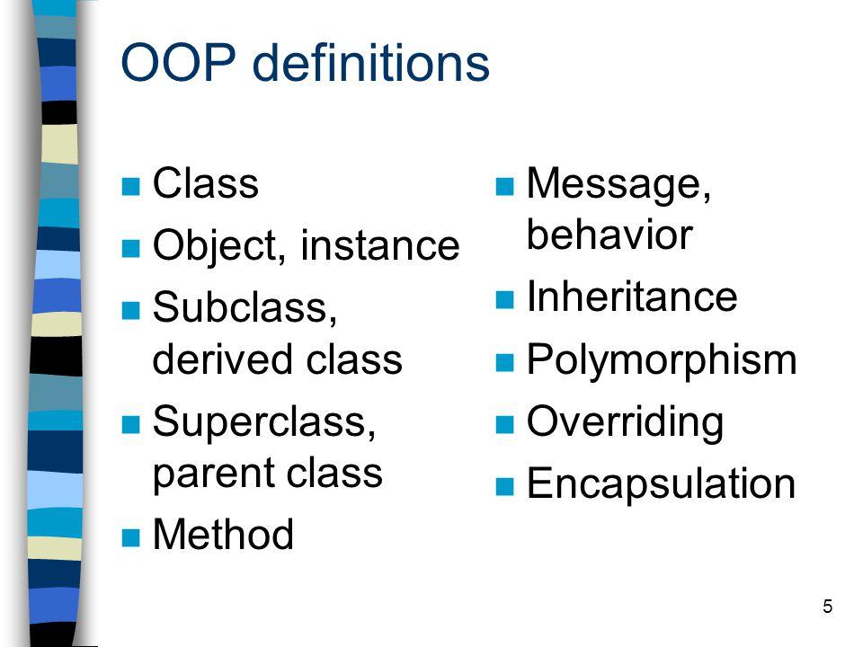 5 OOP definitions Class Object, instance Subclass, derived class Superclass, parent class Method Message, behavior Inheritance Polymorphism Overriding Encapsulation
