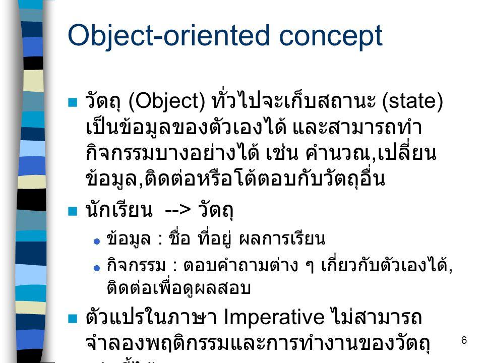 6 Object-oriented concept วัตถุ (Object) ทั่วไปจะเก็บสถานะ (state) เป็นข้อมูลของตัวเองได้ และสามารถทำ กิจกรรมบางอย่างได้ เช่น คำนวณ, เปลี่ยน ข้อมูล, ติดต่อหรือโต้ตอบกับวัตถุอื่น นักเรียน --> วัตถุ  ข้อมูล : ชื่อ ที่อยู่ ผลการเรียน  กิจกรรม : ตอบคำถามต่าง ๆ เกี่ยวกับตัวเองได้, ติดต่อเพื่อดูผลสอบ ตัวแปรในภาษา Imperative ไม่สามารถ จำลองพฤติกรรมและการทำงานของวัตถุ เช่นนี้ได้