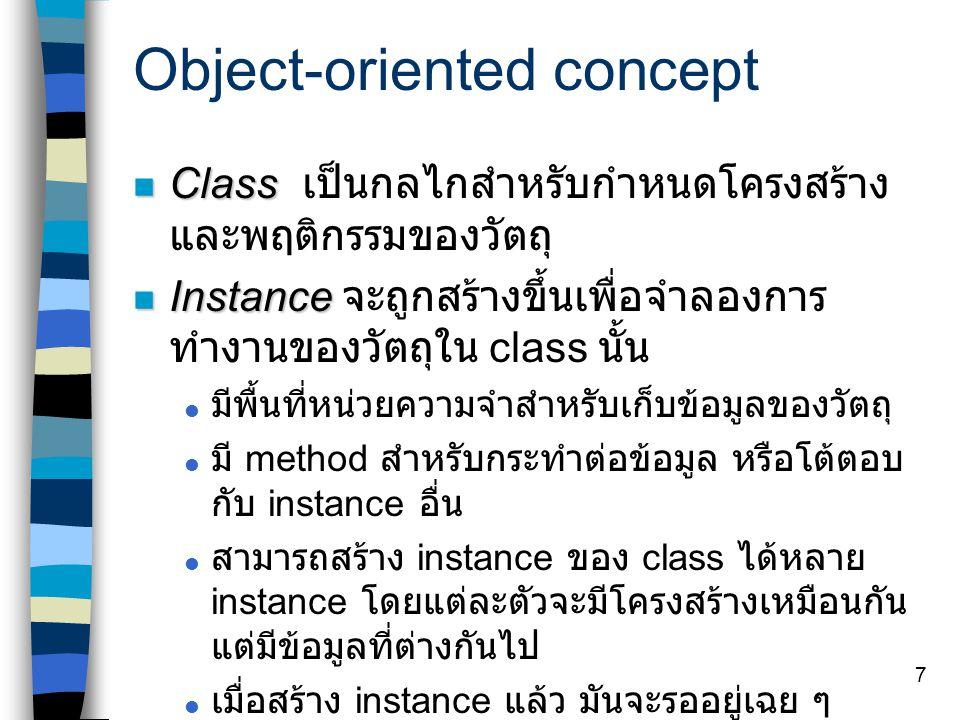 7 Object-oriented concept Class Class เป็นกลไกสำหรับกำหนดโครงสร้าง และพฤติกรรมของวัตถุ Instance Instance จะถูกสร้างขึ้นเพื่อจำลองการ ทำงานของวัตถุใน class นั้น  มีพื้นที่หน่วยความจำสำหรับเก็บข้อมูลของวัตถุ  มี method สำหรับกระทำต่อข้อมูล หรือโต้ตอบ กับ instance อื่น  สามารถสร้าง instance ของ class ได้หลาย instance โดยแต่ละตัวจะมีโครงสร้างเหมือนกัน แต่มีข้อมูลที่ต่างกันไป  เมื่อสร้าง instance แล้ว มันจะรออยู่เฉย ๆ จนกว่าจะมีใครเรียกใช้ Class -> Type Instance -> Variable